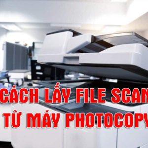 CÁCH LẤY FILE SCAN TỪ MÁY PHOTOCOPY