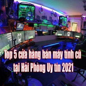 Top 5 cửa hàng bán máy tính cũ tại Hải Phòng Uy tín 2021